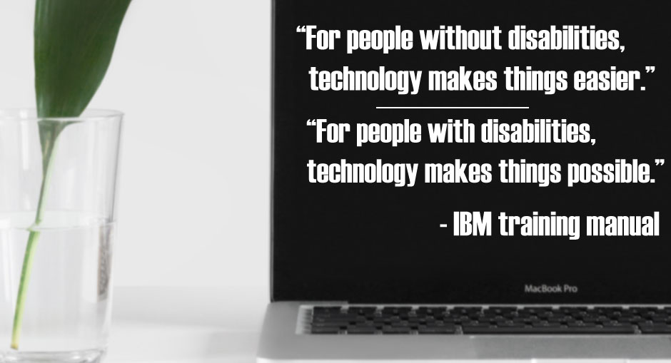 """For people without disabilities, technology makes things easier."" ""For people with disabilities, technology makes things possible."" - IBM training manual"