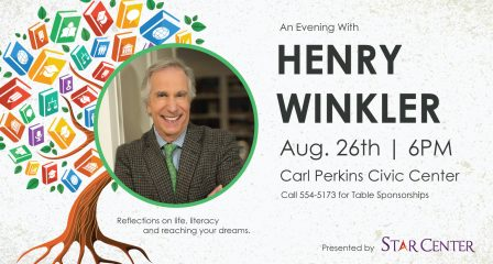 An Evening With Henry Winkler, Aug. 26th 6PM Carl Perkins Civic Center, Call 554-5173 for Table Sponsorships, Reflections on life, literacy, and reaching your dreams. Presented by STAR Center.